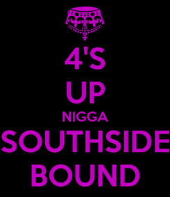Poster: 4'S UP NIGGA SOUTHSIDE BOUND
