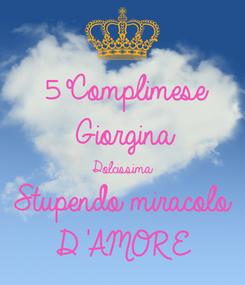 Poster: 5°Complimese  Giorgina  Dolcissima  Stupendo miracolo  D'AMORE
