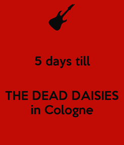 Poster: 5 days till   THE DEAD DAISIES in Cologne