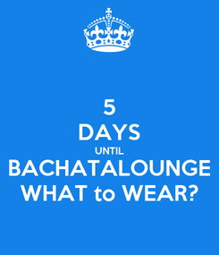 Poster: 5 DAYS UNTIL BACHATALOUNGE WHAT to WEAR?