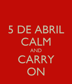 Poster: 5 DE ABRIL CALM AND CARRY ON