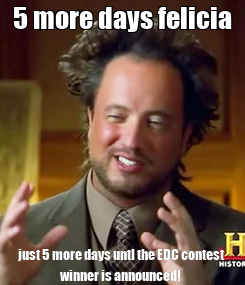 Poster: 5 more days felicia just 5 more days untl the EDC contest winner is announced!