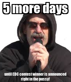 Poster: 5 more days until EDC contest winner is announced  right in the pussy!