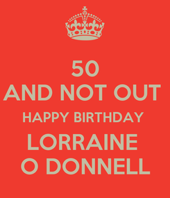 Poster: 50 AND NOT OUT  HAPPY BIRTHDAY  LORRAINE  O DONNELL