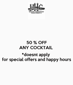 Poster: 50 % OFF ANY COCKTAIL   *doesnt apply  for special offers and happy hours