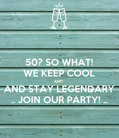 Poster: 50? SO WHAT! WE KEEP COOL AND  AND STAY LEGENDARY .. JOIN OUR PARTY! ..