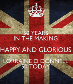 Poster: 50 YEARS  IN THE MAKING  HAPPY AND GLORIOUS  LORRAINE O DONNELL  50 TODAY