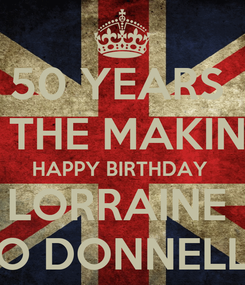 Poster: 50 YEARS  IN THE MAKING  HAPPY BIRTHDAY  LORRAINE  O DONNELL