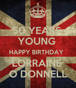 Poster: 50 YEARS  YOUNG  HAPPY BIRTHDAY   LORRAINE  O DONNELL