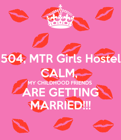 Poster: 504, MTR Girls Hostel CALM,  MY CHILDHOOD FRIENDS  ARE GETTING MARRIED!!!