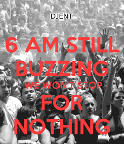 Poster: 6 AM STILL BUZZING  WE WON'T STOP FOR NOTHING