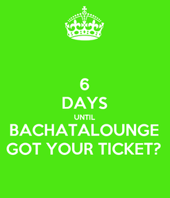 Poster: 6 DAYS UNTIL BACHATALOUNGE GOT YOUR TICKET?