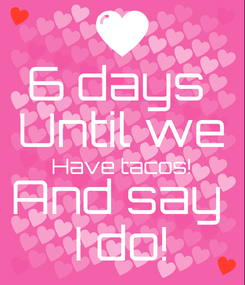 Poster: 6 days  Until we Have tacos! And say  I do!