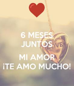 Poster: 6 MESES JUNTOS  MI AMOR ¡TE AMO MUCHO!
