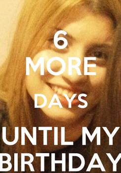 Poster: 6 MORE DAYS UNTIL MY BIRTHDAY