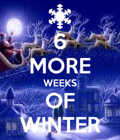 Poster: 6 MORE WEEKS OF WINTER