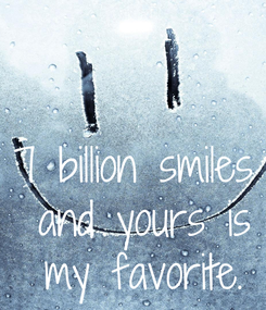 Poster: 7 billion smiles  and yours is my  favorite.