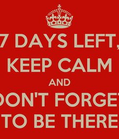 Poster: 7 DAYS LEFT, KEEP CALM AND DON'T FORGET TO BE THERE