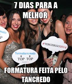 Poster: 7 DIAS PARA A MELHOR  FORMATURA FEITA PELO TANCREDO