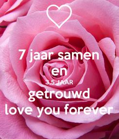 Poster: 7 jaar samen en 3,5 JAAR getrouwd love you forever