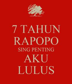 Poster: 7 TAHUN RAPOPO SING PENTING AKU LULUS
