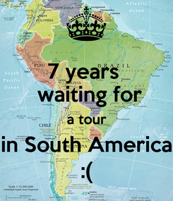 Poster: 7 years   waiting for  a tour  in South America :(