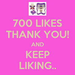 Poster: 700 LIKES THANK YOU! AND KEEP LIKING..