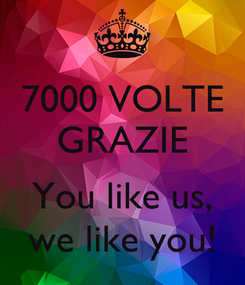 Poster: 7000 VOLTE GRAZIE  You like us, we like you!