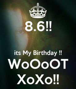 Poster: 8.6!!  its My Birthday !! WoOoOT XoXo!!