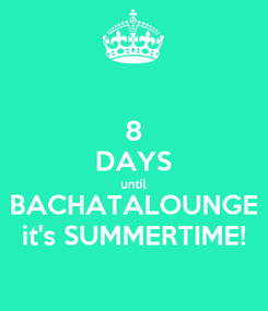 Poster: 8 DAYS until BACHATALOUNGE it's SUMMERTIME!
