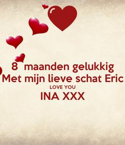 Poster: 8  maanden gelukkig Met mijn lieve schat Eric LOVE YOU INA XXX