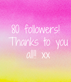 Poster: 80 followers!  Thanks to you  all!! xx