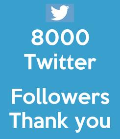 Poster: 8000 Twitter  Followers Thank you