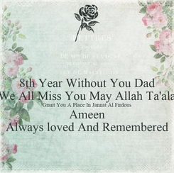 Poster: 8th Year Without You Dad We All Miss You May Allah Ta'ala Grant You A Place In Jannat Al Firdous Ameen Always loved And Remembered