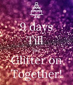 Poster: 9 days Till  We Glitter on Together!