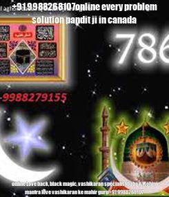 Poster: +91 9988268107online every problem solution pandit ji in canada online Love back, black magic, vashikaran specialist baba ji Mohini mantra love vashikaran ke mahir guru +91 9988268107