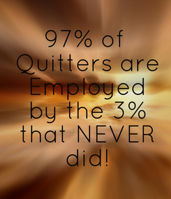 Poster: 97% of  Quitters are  Employed  by the 3%  that NEVER  did!