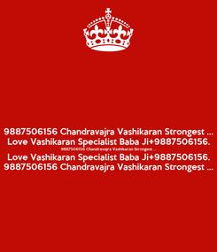 Poster: 9887506156 Chandravajra Vashikaran Strongest ... Love Vashikaran Specialist Baba Ji+9887506156. 9887506156 Chandravajra Vashikaran Strongest ... Love Vashikaran Specialist Baba Ji+9887506156. 9887506156 Chandravajra Vashikaran Strongest ...