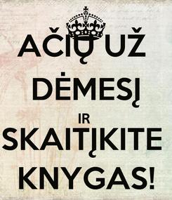 Poster: AČIŲ UŽ  DĖMESĮ IR  SKAITĮKITE  KNYGAS!