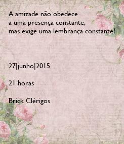 Poster: A amizade não obedece  a uma presença constante,  mas exige uma lembrança constante!    27|junho|2015  21 horas  Brick Clérigos