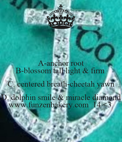 Poster: A-anchor root B-blossom tall light & firm  C. centered breath-cheetah yawn D. dolphin smile & miracle diamond www.funzenbakery.com  14 <3