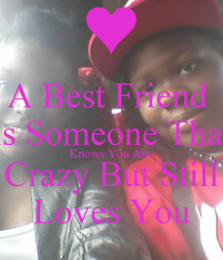 Poster: A Best Friend  Is Someone That Knows You Are  Crazy But Still Loves You