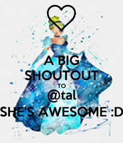 Poster: A BIG SHOUTOUT TO @tal SHE'S AWESOME :D