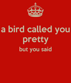 Poster: a bird called you pretty but you said
