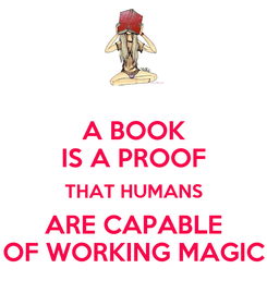 Poster: A BOOK IS A PROOF THAT HUMANS ARE CAPABLE OF WORKING MAGIC