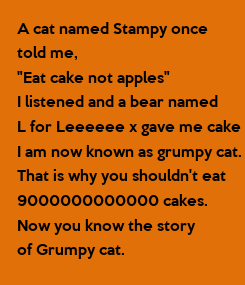 """Poster: A cat named Stampy once told me, """"Eat cake not apples"""" I listened and a bear named L for Leeeeee x gave me cake I am now known as grumpy cat. That is why you shouldn't"""