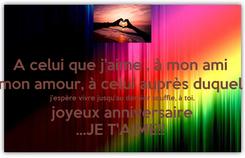 Poster: A celui que j'aime , à mon ami  mon amour, à celui auprès duquel  j'espère vivre jusqu'au dernier souffle, à toi, joyeux anniversaire ...JE T'AIME!!