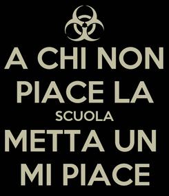 Poster: A CHI NON PIACE LA SCUOLA METTA UN  MI PIACE