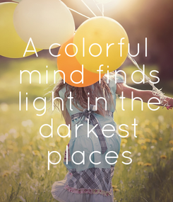 Poster: A colorful  mind finds  light in the  darkest  places