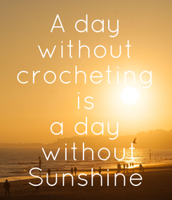 Poster: A day  without  crocheting is a day  without Sunshine